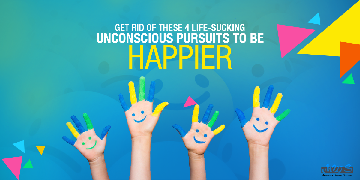 Get Rid of These 4 Life-Sucking Unconscious Pursuits To Be Happier