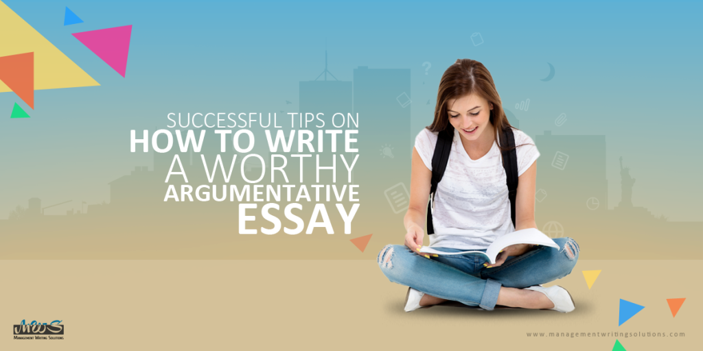Successful Tips On How To Write A Worthy Argumentative Essay How To Write An Argumentative Essay